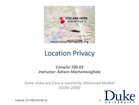 Location Privacy CompSci 590.03 Instructor: Ashwin Machanavajjhala Some slides are from a tutorial by Mohamed Mokbel (ICDM 2008) Lecture 19: 590.03 Fall.