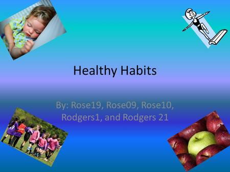 Healthy Habits By: Rose19, Rose09, Rose10, Rodgers1, and Rodgers 21.