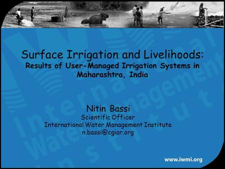Nitin Bassi Scientific Officer International Water Management Institute Surface Irrigation and Livelihoods: Results of User-Managed Irrigation.