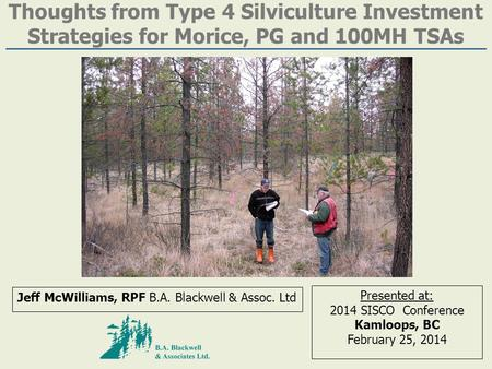 Thoughts from Type 4 Silviculture Investment Strategies for Morice, PG and 100MH TSAs Jeff McWilliams, RPF B.A. Blackwell & Assoc. Ltd Presented at: 2014.