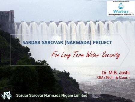 For Long Term Water Security SARDAR SAROVAR (NARMADA) PROJECT Sardar Sarovar Narmada Nigam Limited Dr. M.B. Joshi GM (Tech. & Coor.)