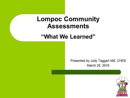 "Lompoc Community Assessments ""What We Learned"" Presented by Judy Taggart MS, CHES March 25, 2010."