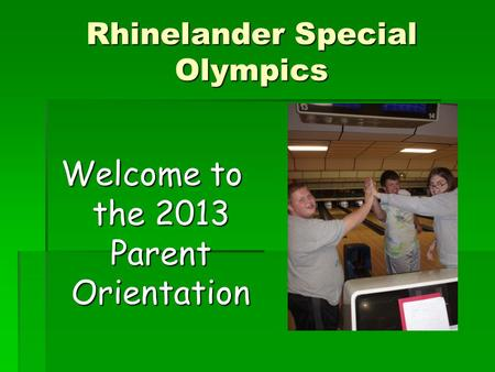 Rhinelander Special Olympics Welcome to the 2013 Parent Orientation.