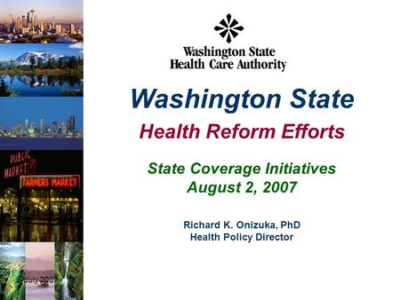 July 20071 State Coverage Initiatives August 2, 2007 Washington State Health Reform Efforts Richard K. Onizuka, PhD Health Policy Director.