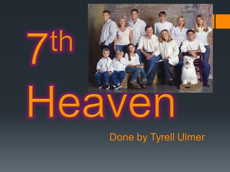 Done by Tyrell Ulmer.  7 th Heaven is about a family with 5 kids (eventually seven) that live in Glean Oak, California. The father is a minister and.