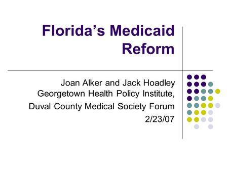 Florida's Medicaid Reform Joan Alker and Jack Hoadley Georgetown Health Policy Institute, Duval County Medical Society Forum 2/23/07.
