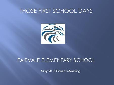 THOSE FIRST SCHOOL DAYS FAIRVALE ELEMENTARY SCHOOL May 2015 Parent Meeting.
