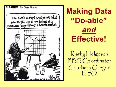 "Making Data ""Do-able"" and Effective! Kathy Helgeson PBS Coordinator Southern Oregon ESD."