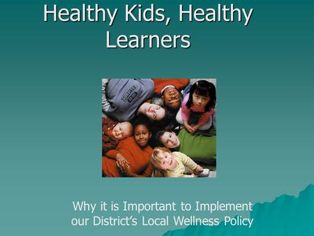 Healthy Kids, Healthy Learners Why it is Important to Implement our District's Local Wellness Policy.