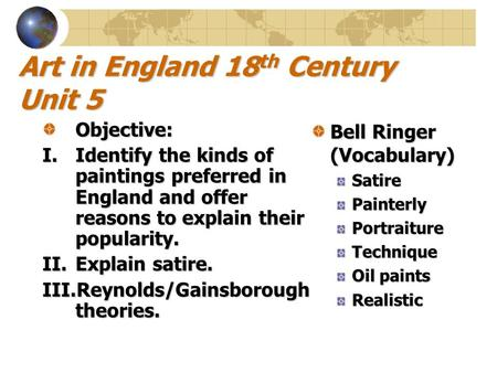 Art in England 18 th Century Unit 5 Objective: I.Identify the kinds of paintings preferred in England and offer reasons to explain their popularity. II.Explain.