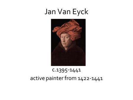 Jan Van Eyck c.1395-1441 active painter from 1422-1441.