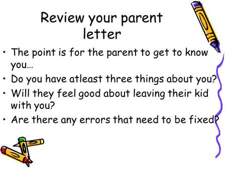 Review your parent letter The point is for the parent to get to know you… Do you have atleast three things about you? Will they feel good about leaving.