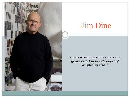 "Jim Dine ""I was drawing since I was two years old. I never thought of anything else."""