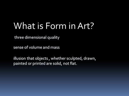 Three dimensional quality What is Form in Art? illusion that objects, whether sculpted, drawn, painted or printed are solid, not flat. sense of volume.