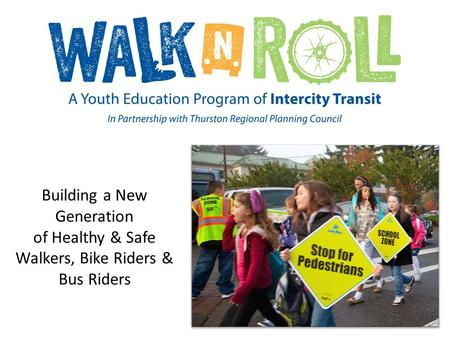Building a New Generation of Healthy & Safe Walkers, Bike Riders & Bus Riders.