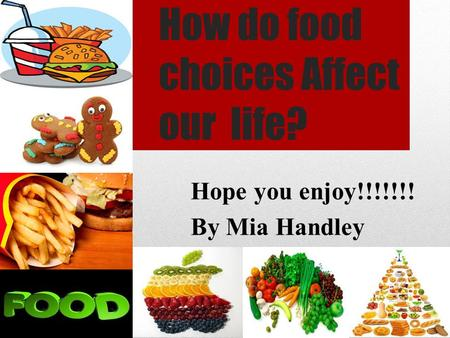 How do food choices Affect our life? Hope you enjoy!!!!!!! By Mia Handley.