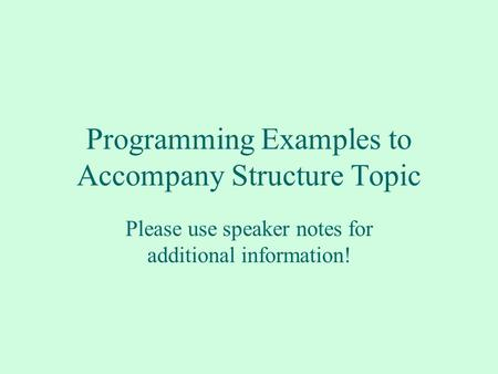 Programming Examples to Accompany Structure Topic Please use speaker notes for additional information!