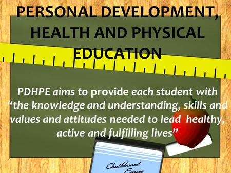 "PERSONAL DEVELOPMENT, HEALTH AND PHYSICAL EDUCATION PDHPE aims to provide each student with ""the knowledge and understanding, skills and values and attitudes."