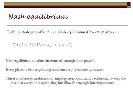 Nash equilibrium Nash equilibrium is defined in terms of strategies, not payoffs Every player is best responding simultaneously (everyone optimizes) This.
