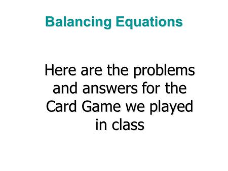 Balancing Equations Here are the problems and answers for the Card Game we played in class.