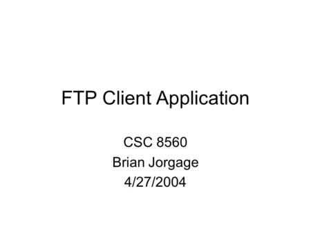 FTP Client Application CSC 8560 Brian Jorgage 4/27/2004.
