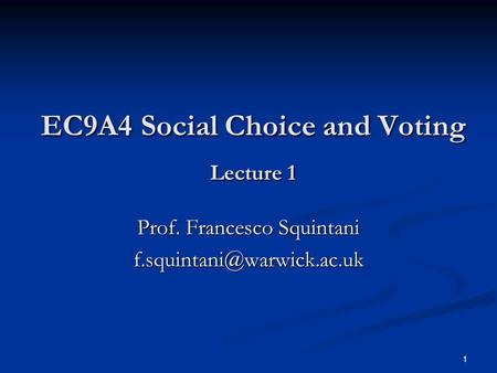 1 EC9A4 Social Choice and Voting Lecture 1 EC9A4 Social Choice and Voting Lecture 1 Prof. Francesco Squintani