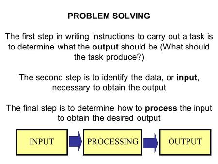 PROBLEM SOLVING The first step in writing instructions to carry out a task is to determine what the output should be (What should the task produce?)