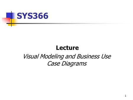 1 SYS366 Lecture Visual Modeling and Business Use Case Diagrams.