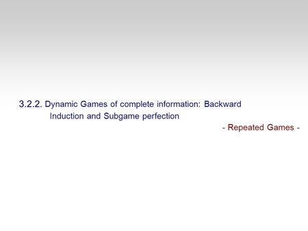 3.2.2. Dynamic Games of complete information: Backward Induction and Subgame perfection - Repeated Games -