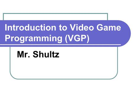 Introduction to Video Game Programming (VGP) Mr. Shultz.