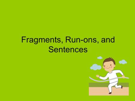 "Fragments, Run-ons, and Sentences. A sentence fragment is a group of words that only ""looks"" like a sentence. It does not express a complete thought because."