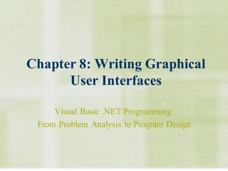 Chapter 8: Writing Graphical User Interfaces Visual Basic.NET Programming: From Problem Analysis to Program Design.