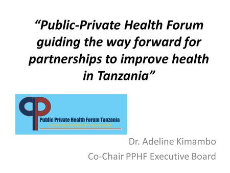 """Public-Private Health Forum guiding the way forward for partnerships to improve health in Tanzania"" Dr. Adeline Kimambo Co-Chair PPHF Executive Board."