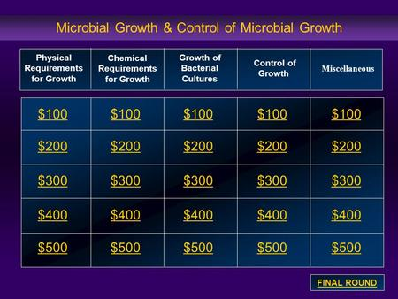 Microbial Growth & Control of Microbial Growth $100 $200 $300 $400 $500 $100$100$100 $200 $300 $400 $500 Physical Requirements for Growth Chemical Requirements.