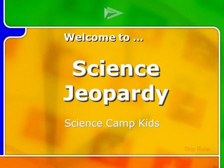 Multi- Q Introd uction Science Camp Kids Welcome to … Skip Rules Science Jeopardy.