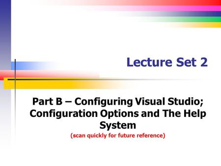 Lecture Set 2 Part B – Configuring Visual Studio; Configuration Options and The Help System (scan quickly for future reference)