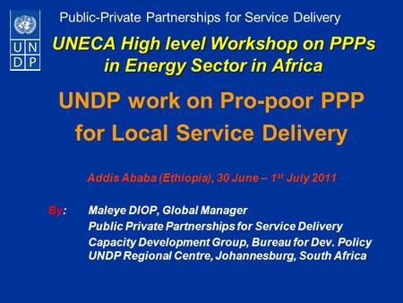 Public-Private Partnerships for Service Delivery UNECA High level Workshop on PPPs in Energy Sector in Africa UNDP work on Pro-poor PPP for Local Service.
