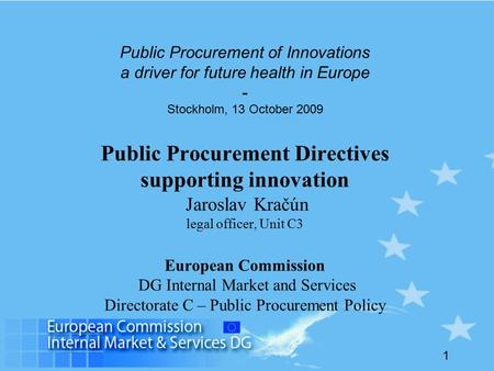 1 Public Procurement of Innovations a driver for future health in Europe - Stockholm, 13 October 2009 Public Procurement Directives supporting innovation.