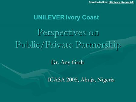 Downloaded from  Perspectives on Public/Private Partnership Dr. Any Grah ICASA 2005, Abuja, Nigeria UNILEVER.