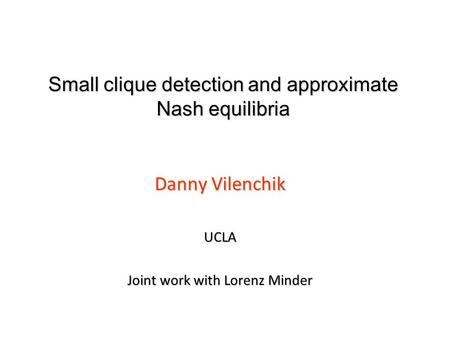 Small clique detection and approximate Nash equilibria Danny Vilenchik UCLA Joint work with Lorenz Minder.