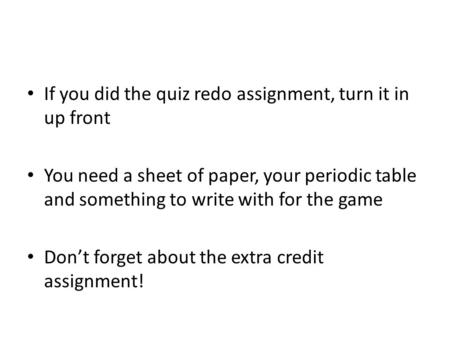 If you did the quiz redo assignment, turn it in up front You need a sheet of paper, your periodic table and something to write with for the game Don't.