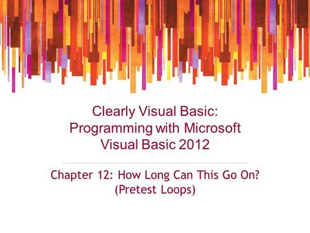 Clearly Visual Basic: Programming with Microsoft Visual Basic 2012 Chapter 12: How Long Can This Go On? (Pretest Loops)