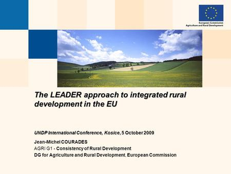 The LEADER approach to integrated rural development in the EU UNDP International Conference, Kosice, 5 October 2009 Jean-Michel COURADES AGRI G1 - Consistency.