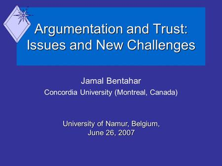Argumentation and Trust: Issues and New Challenges Jamal Bentahar Concordia University (Montreal, Canada) University of Namur, Belgium, June 26, 2007.