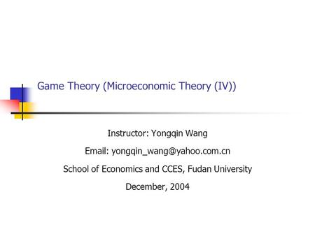 Game Theory (Microeconomic Theory (IV)) Instructor: Yongqin Wang   School of Economics and CCES, Fudan University December,