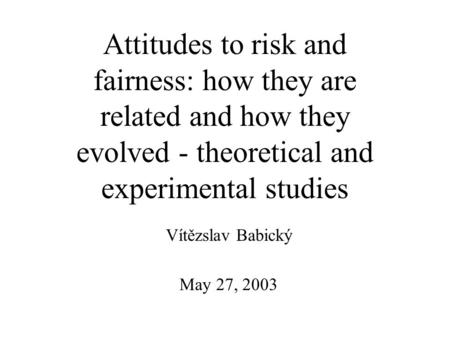 May 27, 2003 Vítězslav Babický Attitudes to risk and fairness: how they are related and how they evolved - theoretical and experimental studies.