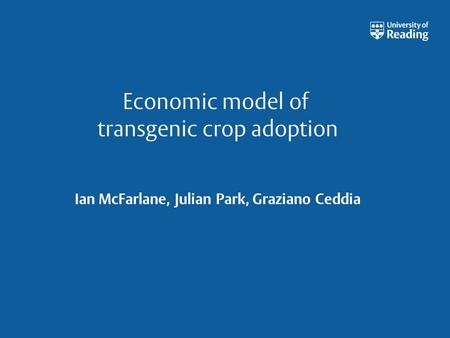 Economic model of transgenic crop adoption Ian McFarlane, Julian Park, Graziano Ceddia.