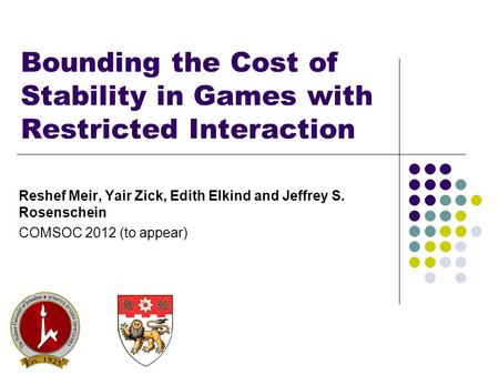 Bounding the Cost of Stability in Games with Restricted Interaction Reshef Meir, Yair Zick, Edith Elkind and Jeffrey S. Rosenschein COMSOC 2012 (to appear)