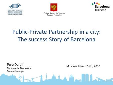 Public-Private Partnership in a city: The success Story of Barcelona Pere Duran Turisme de Barcelona General Manager Moscow, March 15th, 2010 Federal Agency.
