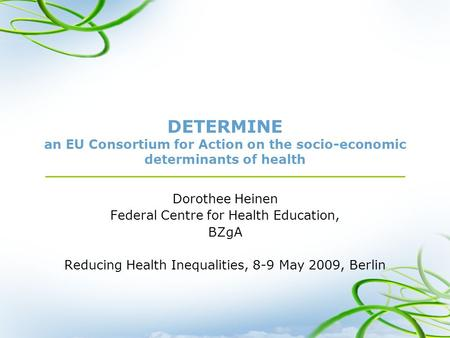 DETERMINE an EU Consortium for Action on the socio-economic determinants of health Dorothee Heinen Federal Centre for Health Education, BZgA Reducing Health.